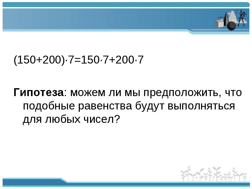 (150+200)∙7=150∙7+200∙7 Гипотеза: можем ли мы предположить, что подобные рав...