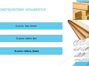 Пиломатериалами называются : А) доска, брус, бревно Б) доска, горбыль, брус В