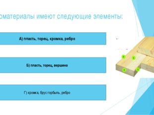 Пиломатериалы имеют следующие элементы: А) пласть, торец, кромка, ребро Б) пл
