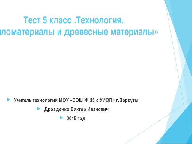 Тест 5 класс .Технология. «Пиломатериалы и древесные материалы» Учитель техн...