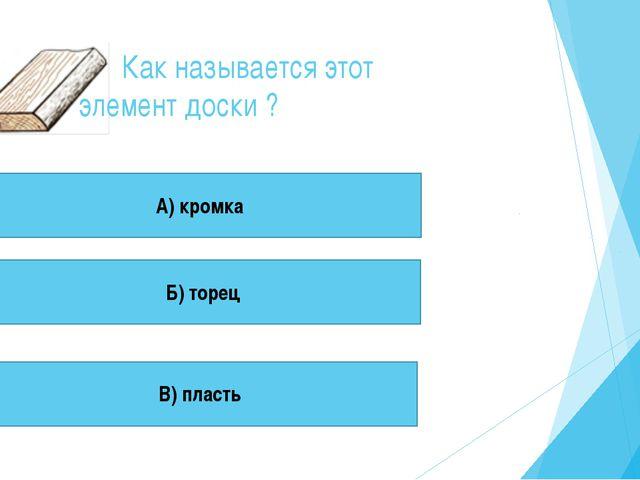 Как называется этот элемент доски ? А) кромка Б) торец В) пласть