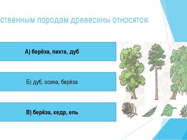 К лиственным породам древесины относятся: А) берёза, пихта, дуб Б) дуб, осина...