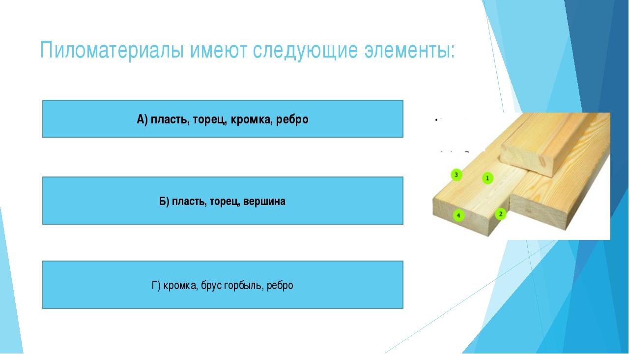 Пиломатериалы имеют следующие элементы: А) пласть, торец, кромка, ребро Б) пл...