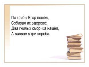 По грибы Егор пошёл, Собирал их здорово: Два гнилых сморчка нашёл, Анаврал с