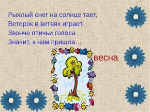 весна Рыхлый снег на солнце тает, Ветерок в ветвях играет, Звонче птичьи голо