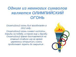 Одним из немногих символов является ОЛИМПИЙСКИЙ ОГОНЬ Олимпийский огонь был в