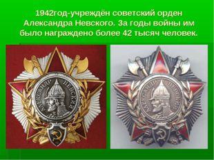 1942год-учреждён советский орден Александра Невского. За годы войны им было н