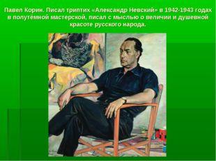 Павел Корин. Писал триптих «Александр Невский» в 1942-1943 годах в полутёмной