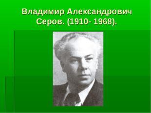 Владимир Александрович Серов. (1910- 1968).