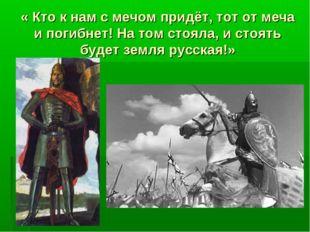 « Кто к нам с мечом придёт, тот от меча и погибнет! На том стояла, и стоять б