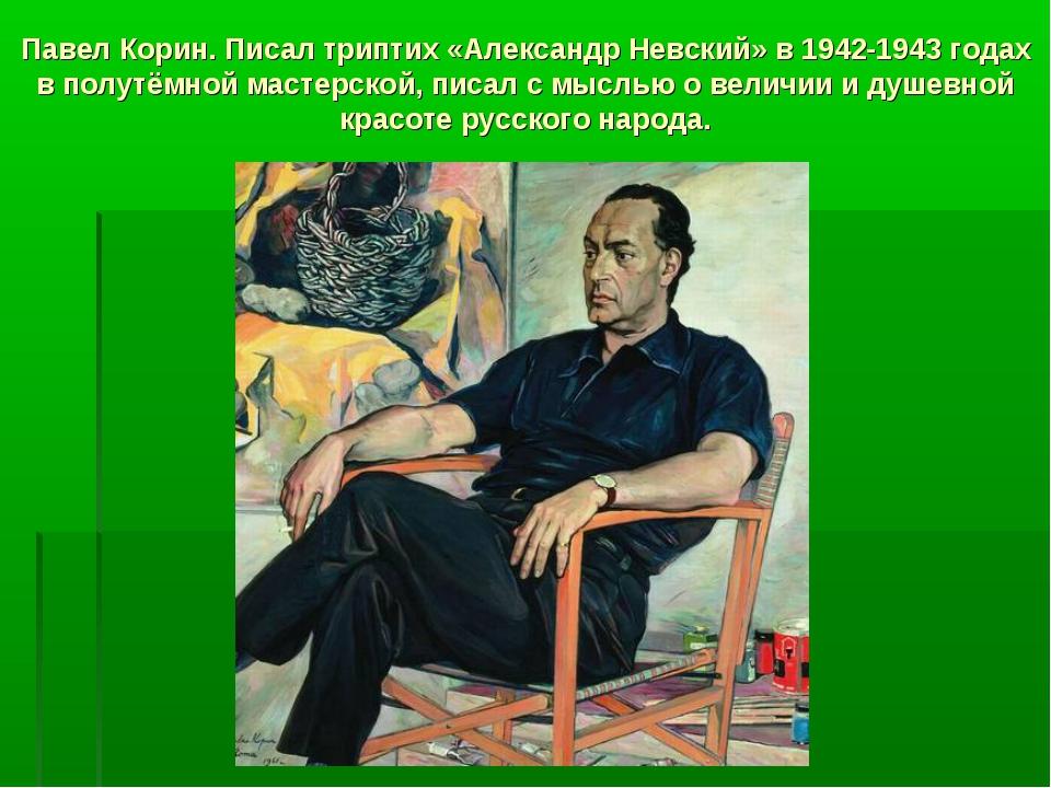 Павел Корин. Писал триптих «Александр Невский» в 1942-1943 годах в полутёмной...
