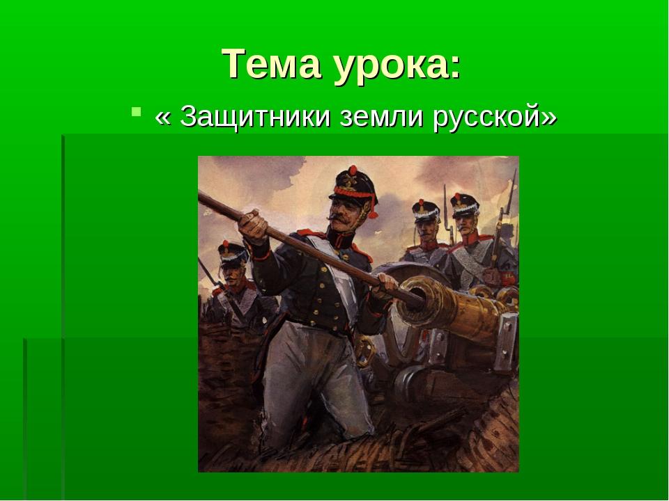 Тема урока: « Защитники земли русской»