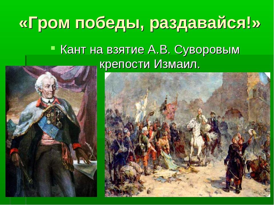 «Гром победы, раздавайся!» Кант на взятие А.В. Суворовым крепости Измаил.