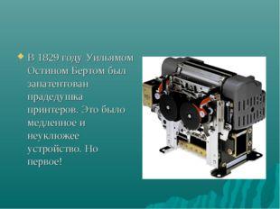 В 1829 году Уильямом Остином Бертом был запатентован прадедушка принтеров. Эт