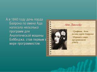 А в 1840 году дочь лорда Байрона по имени Ада написала несколько программ для