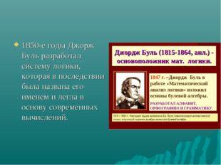 1850-е годы Джорж Буль разработал систему логики, которая в последствии была