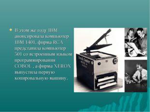 В этом же году IBM анонсировала компьютер IBM 1401, фирма RCA представила ком