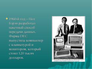 1960-й год – Пол Бэрэн разработал пакетный способ передачи данных. Фирма DEC
