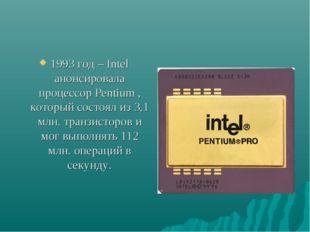 1993 год – Intel анонсировала процессор Pentium , который состоял из 3,1 млн.