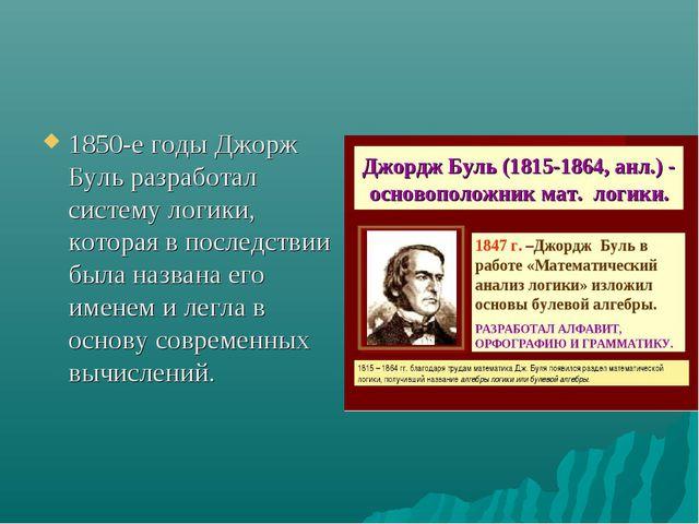 1850-е годы Джорж Буль разработал систему логики, которая в последствии была...