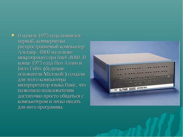 В начале 1975 года появился первый, коммерчески распространяемый компьютер Ал...