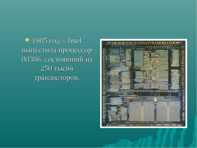 1985 год – Intel выпустила процессор 80386, состоявший из 250 тысяч транзисто...