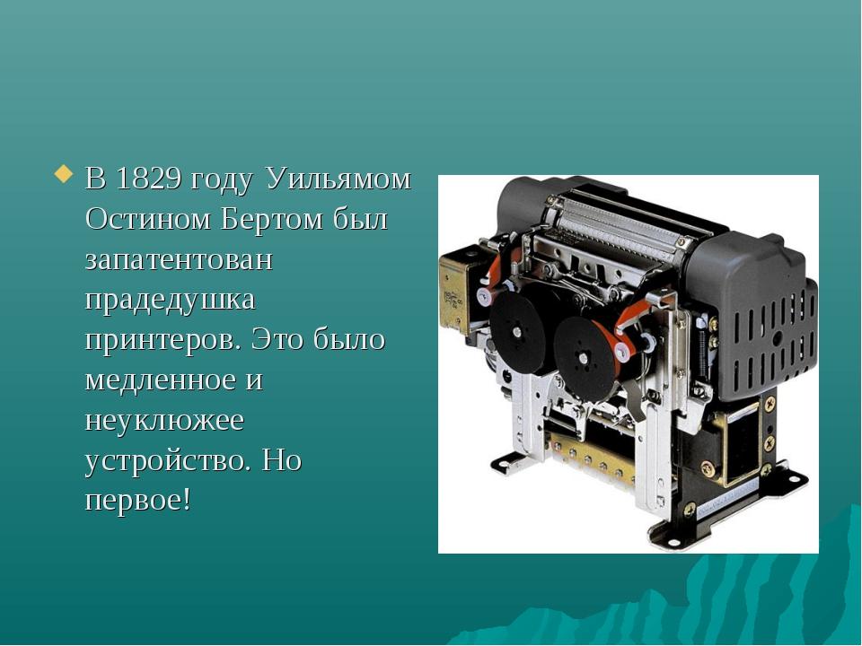 В 1829 году Уильямом Остином Бертом был запатентован прадедушка принтеров. Эт...