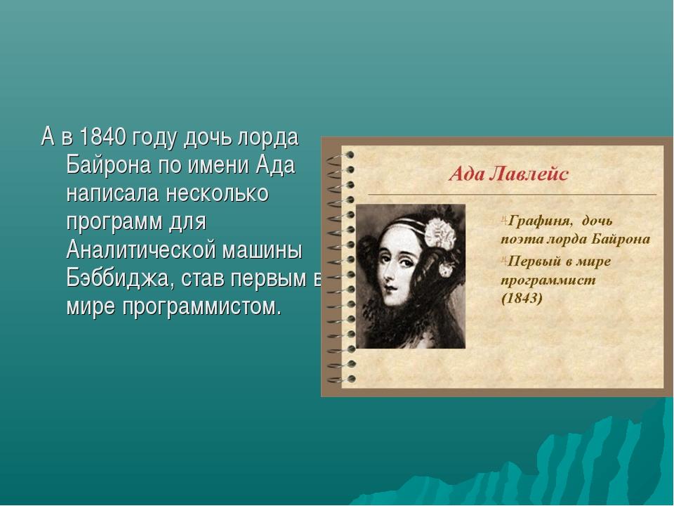 А в 1840 году дочь лорда Байрона по имени Ада написала несколько программ для...
