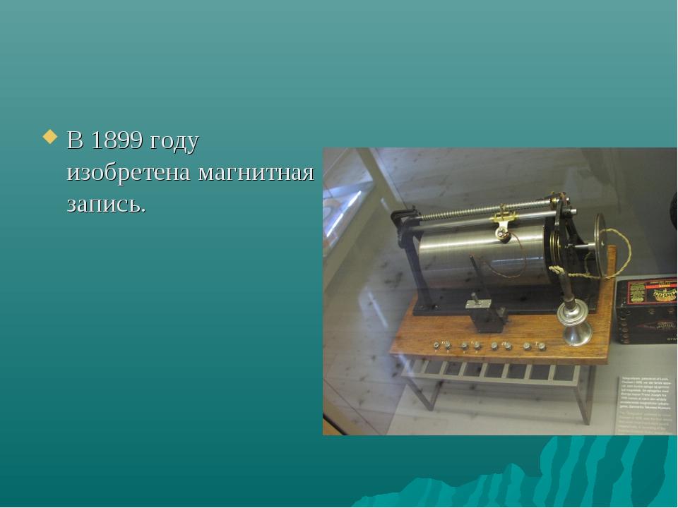 В 1899 году изобретена магнитная запись.