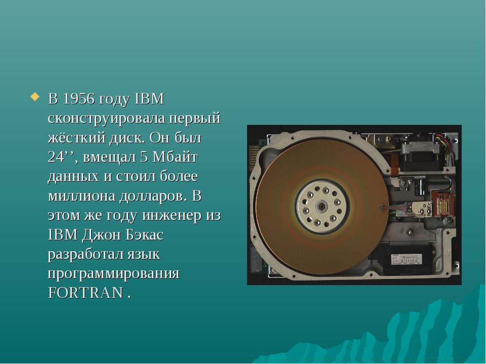 В 1956 году IBM сконструировала первый жёсткий диск. Он был 24'', вмещал 5 Мб...
