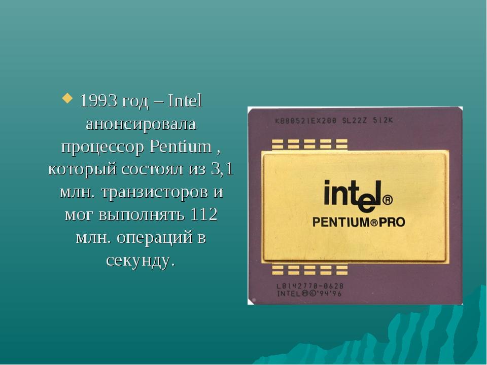1993 год – Intel анонсировала процессор Pentium , который состоял из 3,1 млн....