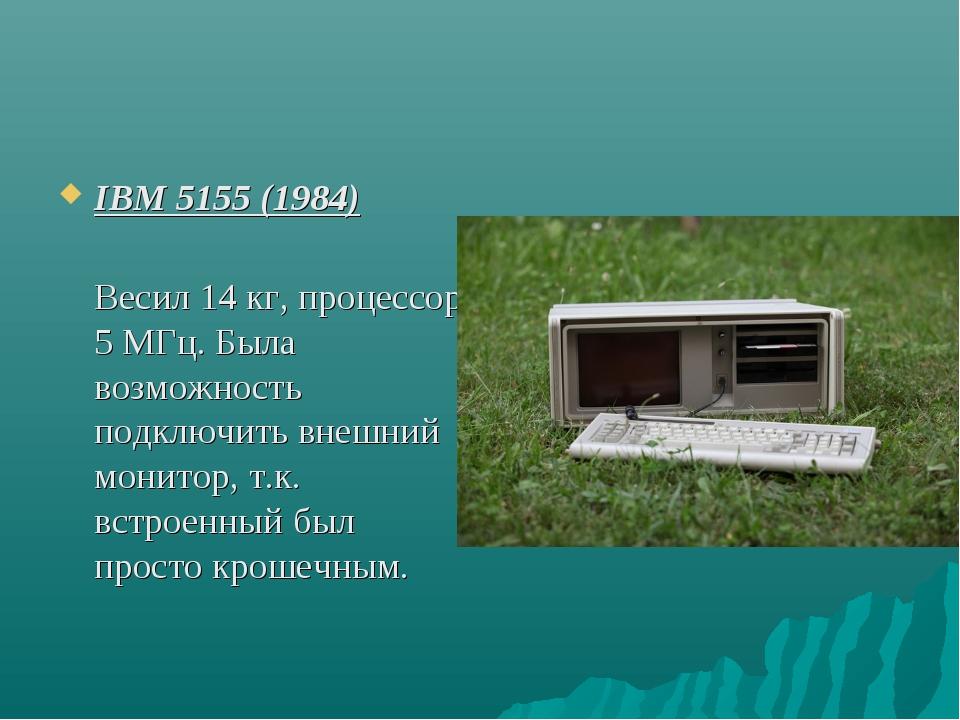 IBM 5155 (1984) Весил 14 кг, процессор 5 МГц. Была возможность подключить вне...