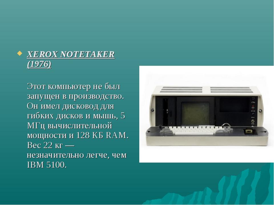 XEROX NOTETAKER (1976) Этот компьютер не был запущен в производство. Он имел...