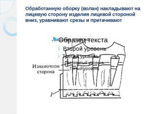 Обработанную оборку (волан) накладывают на лицевую сторону изделия лицевой ст