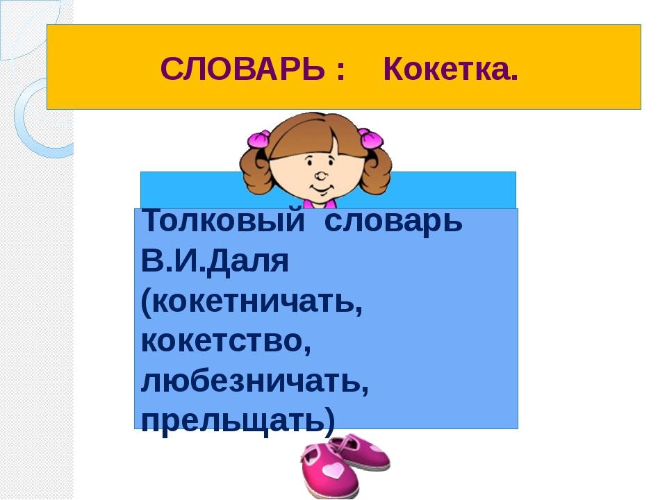 СЛОВАРЬ : Кокетка. Толковый словарь В.И.Даля (кокетничать, кокетство, любезни...