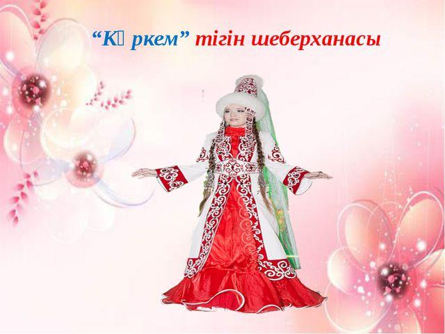 """""""Көркем"""" тігін шеберханасы"""