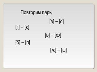 Повторим пары [з] – [с] [г] – [к] [в] – [ф] [б] – [п] [ж] – [ш]