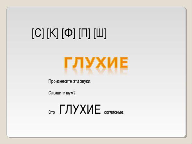 [С] [К] [Ф] [П] [Ш] Произнесите эти звуки. Слышите шум? Это ГЛУХИЕ согласные.