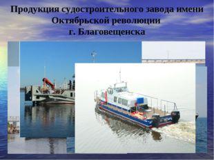 Продукция судостроительного завода имени Октябрьской революции г. Благовещенска
