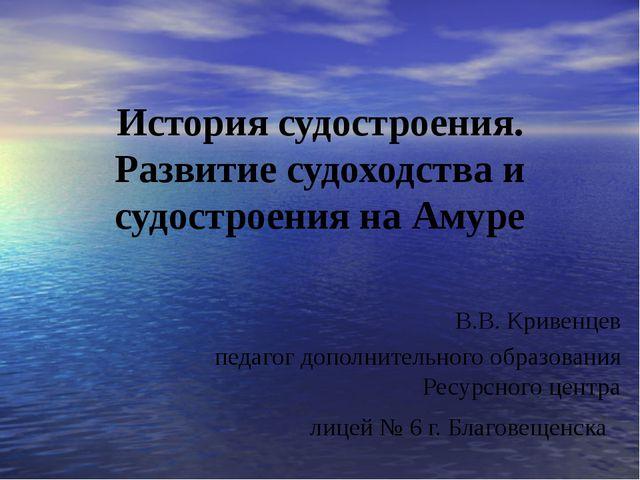 История судостроения. Развитие судоходства и судостроения на Амуре В.В. Криве...