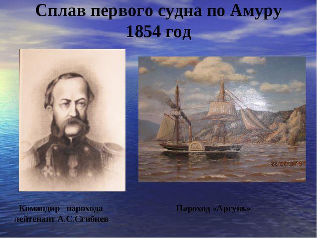 Сплав первого судна по Амуру 1854 год Командир парохода Пароход «Аргунь» лейт...