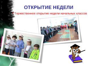ОТКРЫТИЕ НЕДЕЛИ Торжественное открытие недели начальных классов