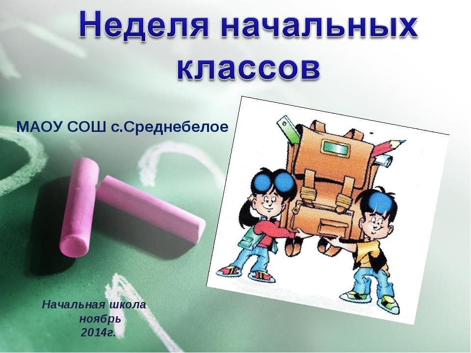 МАОУ СОШ с.Среднебелое Начальная школа ноябрь 2014г.