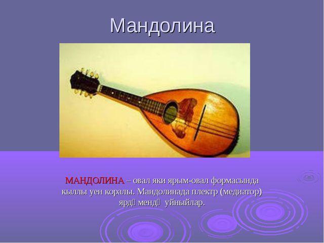 Мандолина МАНДОЛИНА – овал яки ярым-овал формасында кыллы уен коралы. Мандоли...
