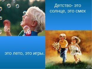 Детство- это солнце, это смех это лето, это игры.