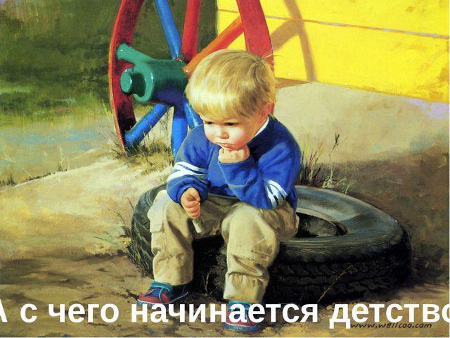 А с чего начинается детство?