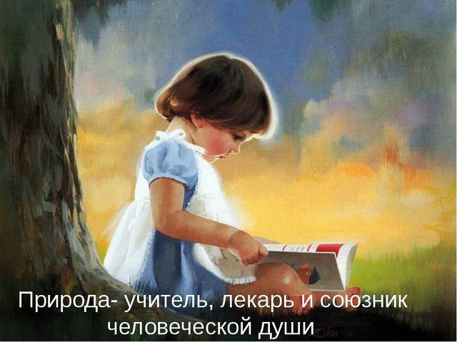 Природа- учитель, лекарь и союзник человеческой души.