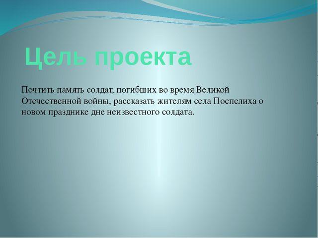 Цель проекта Почтить память солдат, погибших во время Великой Отечественной...