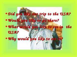 Did you like our trip to the USA? Would you like to go there? What would you