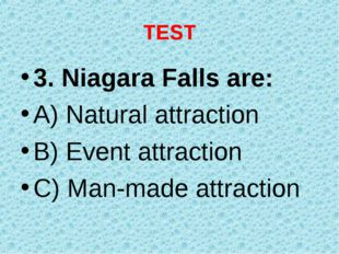 TEST 3. Niagara Falls are: A) Natural attraction B) Event attraction C) Man-m